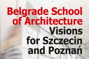 """Izložba akademske saradnje: """"Beogradska škola arhitekture – vizije za Šćećin i Poznanj"""""""