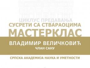 Циклус предавања: Сусрети са ствараоцима – Мастерклас: Владимир Величковић, члан САНУ