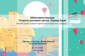 """Изложба студентских радова: Урбана реконструкција спортско-пословног центра """"Радивој Кораћ"""""""
