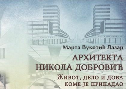 Промоција књиге: АРХИТЕКТА НИКОЛА ДОБРОВИЋ: Живот, дело и доба коме је припадао